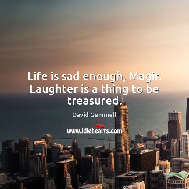 Life is sad enough, Magir. Laughter is a thing to be treasured. Image