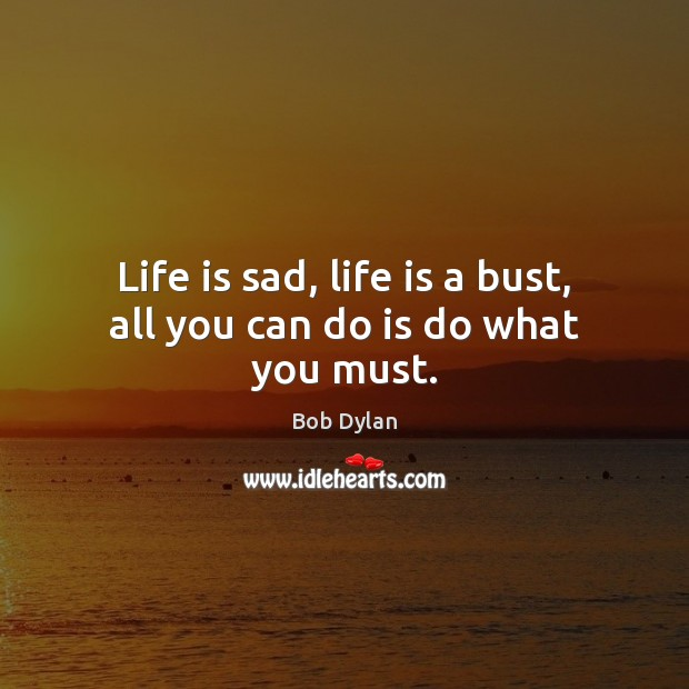 Life is sad, life is a bust, all you can do is do what you must. Bob Dylan Picture Quote