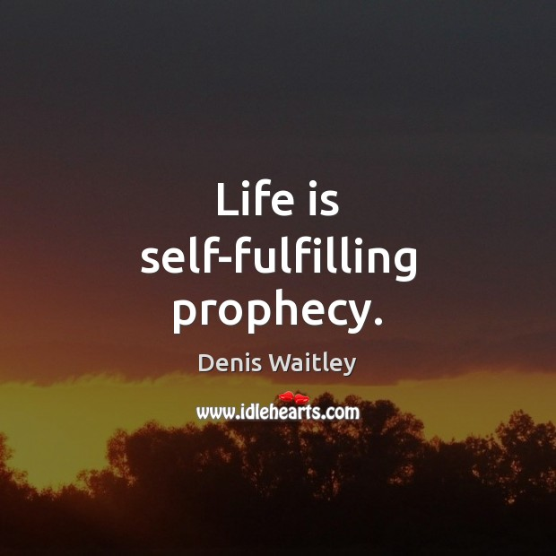 Life is self-fulfilling prophecy. Denis Waitley Picture Quote