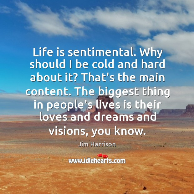Life is sentimental. Why should I be cold and hard about it? Jim Harrison Picture Quote