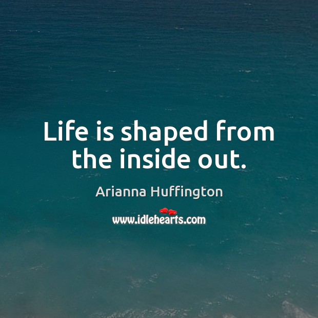 Life is shaped from the inside out. Arianna Huffington Picture Quote