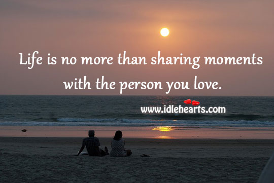 Life Is No More Than Sharing Moments With The Person You Love.