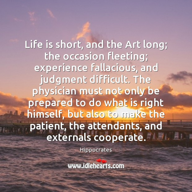 Life is short, and the Art long; the occasion fleeting; experience fallacious, Cooperate Quotes Image