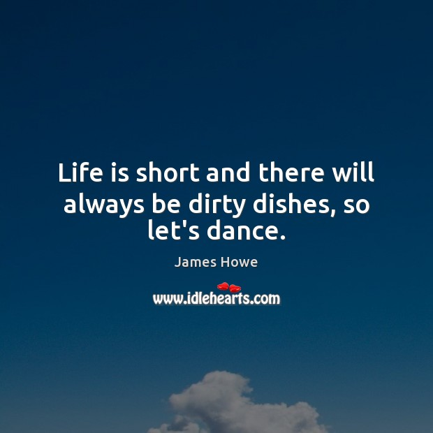 Life is short and there will always be dirty dishes, so let's dance. Image