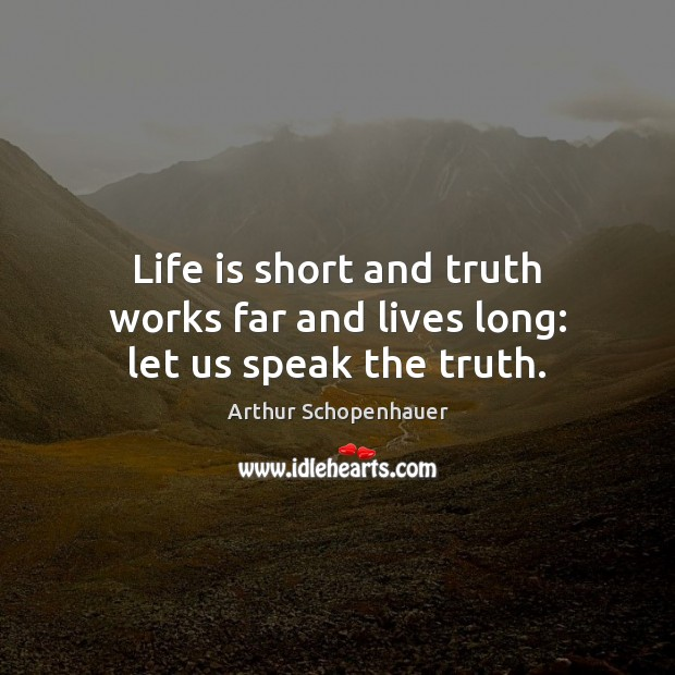 Life is short and truth works far and lives long: let us speak the truth. Arthur Schopenhauer Picture Quote