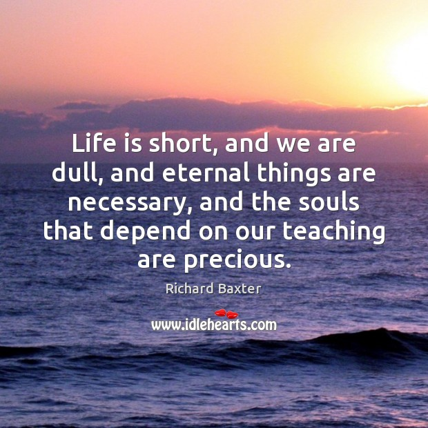 Life is short, and we are dull, and eternal things are necessary, Richard Baxter Picture Quote