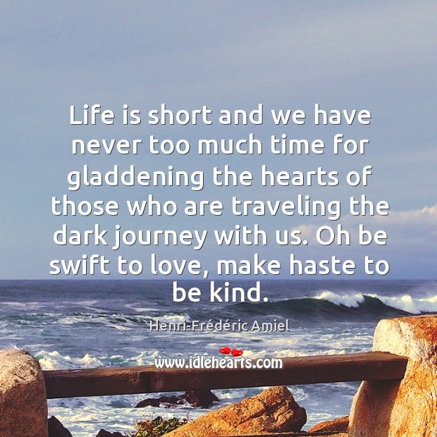 Life is short and we have never too much time for gladdening the hearts of those who Image