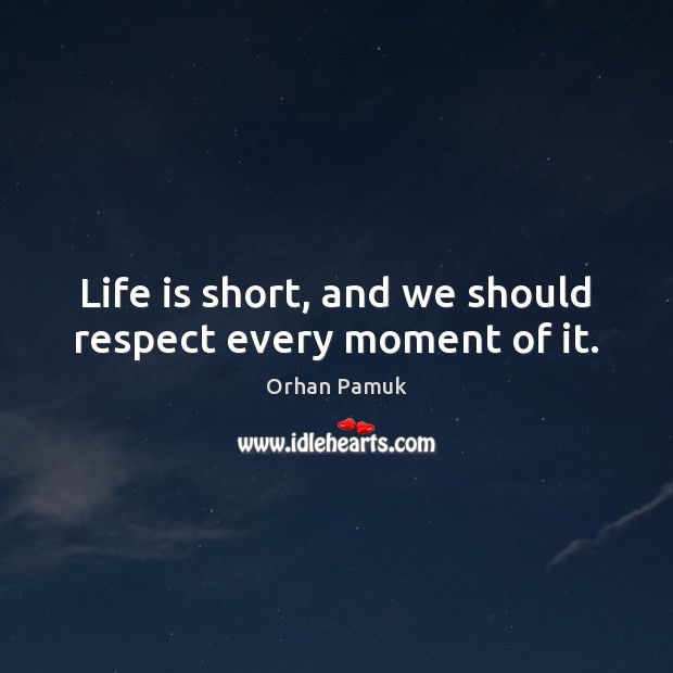 Life is short, and we should respect every moment of it. Orhan Pamuk Picture Quote