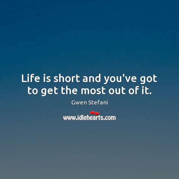 Life is short and you've got to get the most out of it. Gwen Stefani Picture Quote