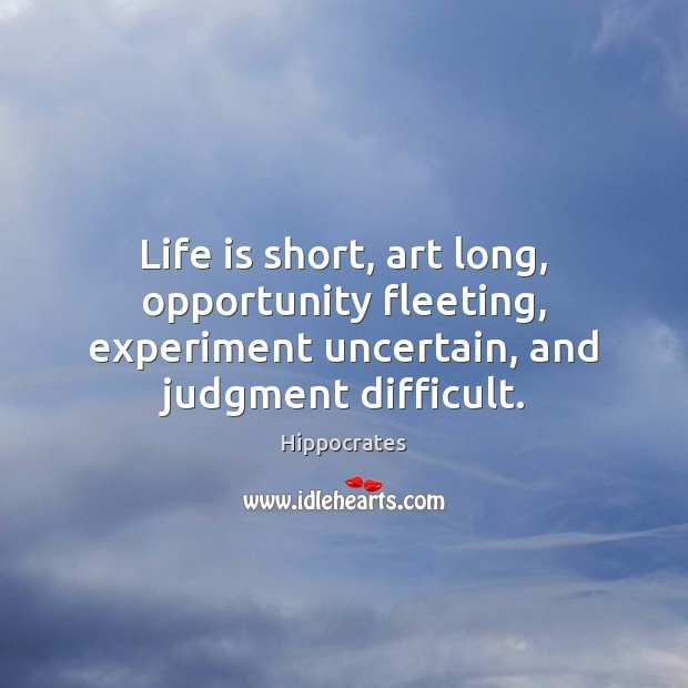 Life is short, art long, opportunity fleeting, experiment uncertain, and judgment difficult. Hippocrates Picture Quote