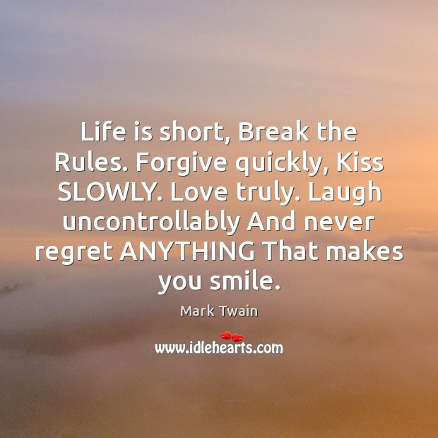 Life is short, Break the Rules. Forgive quickly, Kiss SLOWLY. Love truly. Never Regret Quotes Image