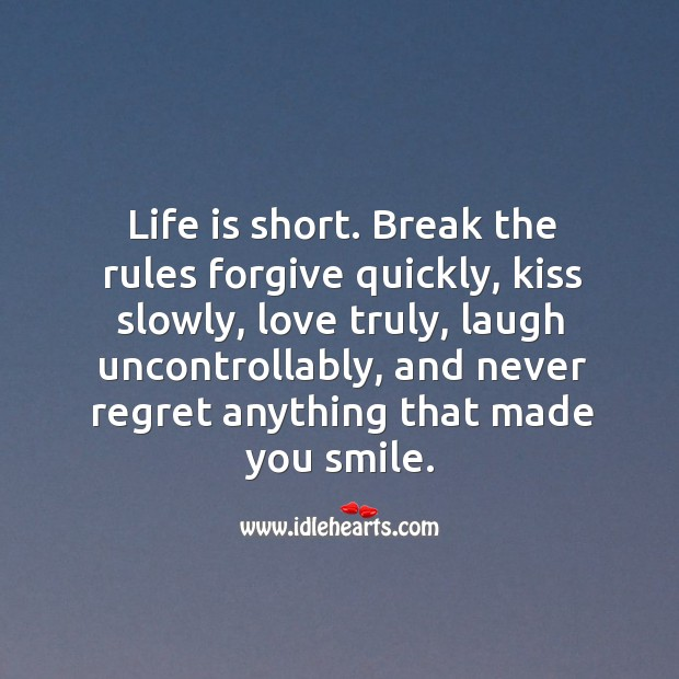 Life is short. Break the rules forgive quickly, kiss slowly, love truly, laugh uncontrollably Never Regret Quotes Image