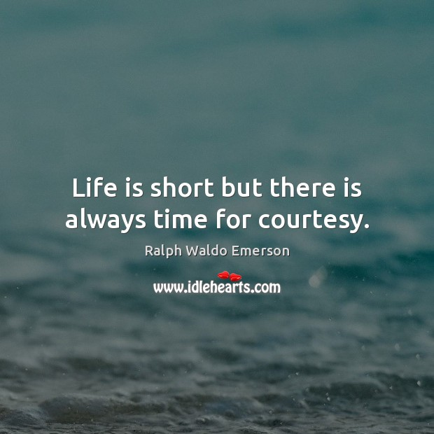 Life is short but there is always time for courtesy. Ralph Waldo Emerson Picture Quote