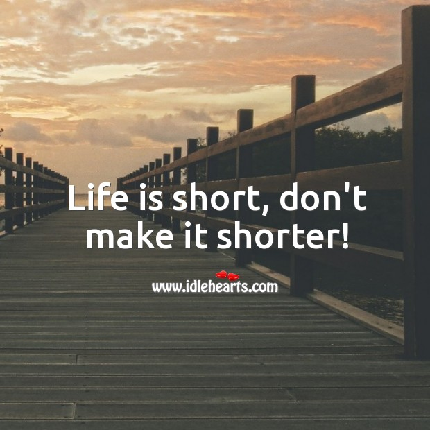 Image, Life is short, don't make it shorter!