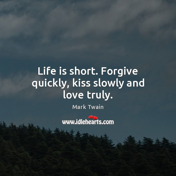 Life is short. Forgive quickly, kiss slowly and love truly. Image