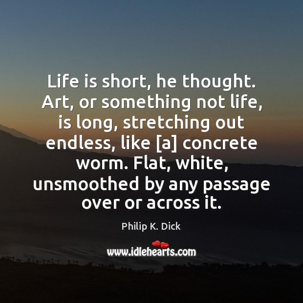 Image, Life is short, he thought. Art, or something not life, is long,