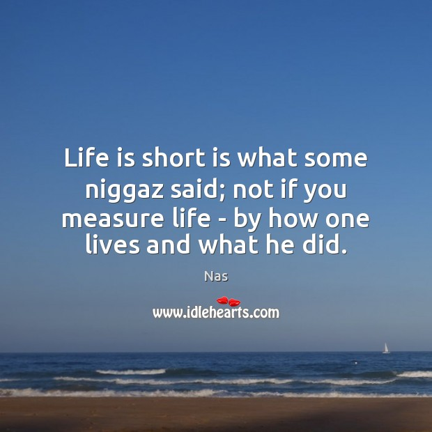 Life is short is what some niggaz said; not if you measure Nas Picture Quote