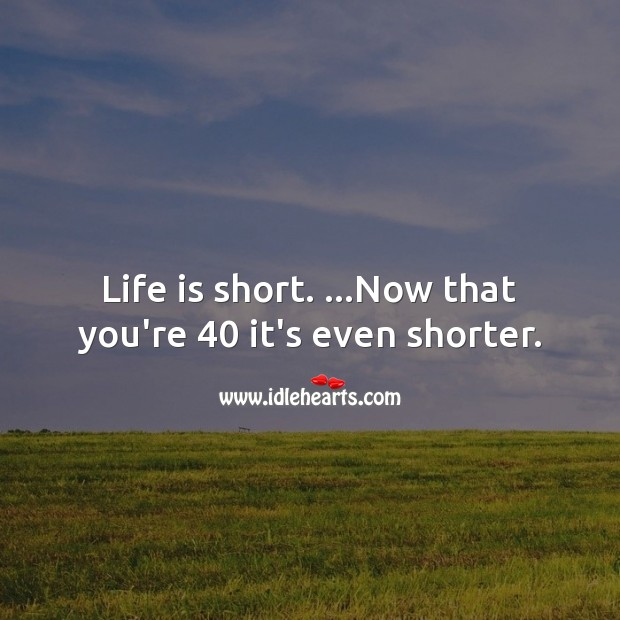 Life is short. …Now that you're 40 it's even shorter. Life Quotes Image