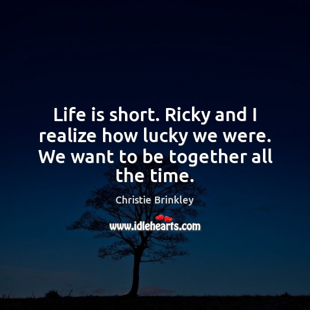 Life is short. Ricky and I realize how lucky we were. We want to be together all the time. Image