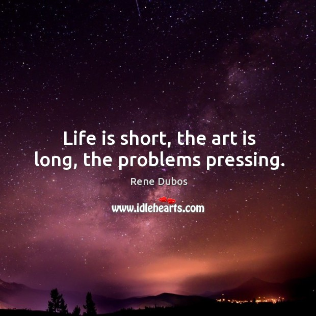 Life is short, the art is long, the problems pressing. Rene Dubos Picture Quote