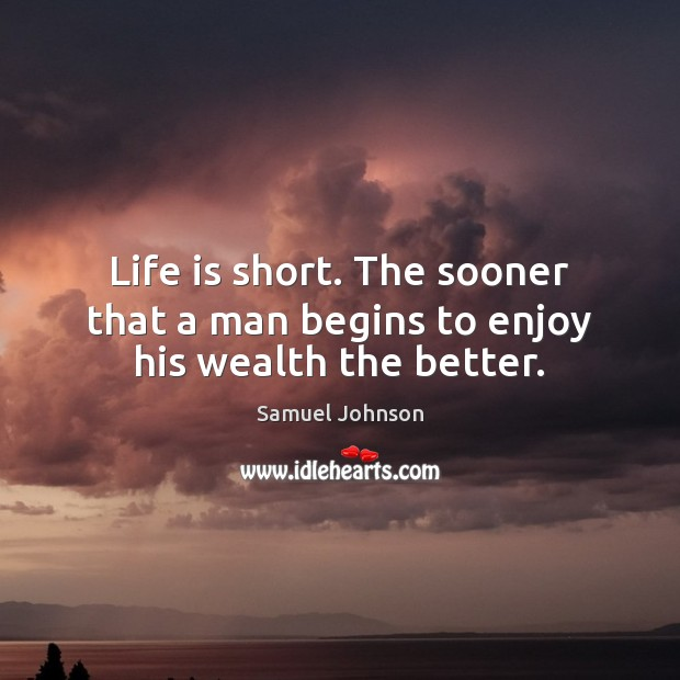 Image, Life is short. The sooner that a man begins to enjoy his wealth the better.