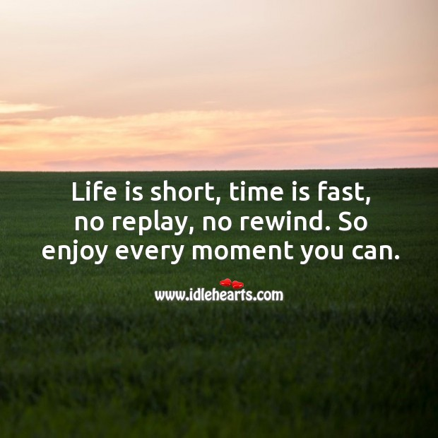 Life is short, time is fast, no replay, no rewind. So enjoy every moment you can. Image