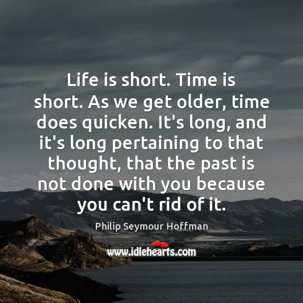 Life is short. Time is short. As we get older, time does Philip Seymour Hoffman Picture Quote