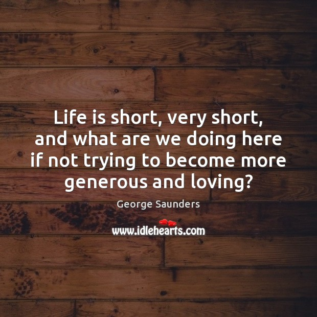 Life is short, very short, and what are we doing here if Image