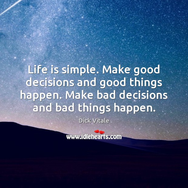 Life is simple. Make good decisions and good things happen. Make bad Image