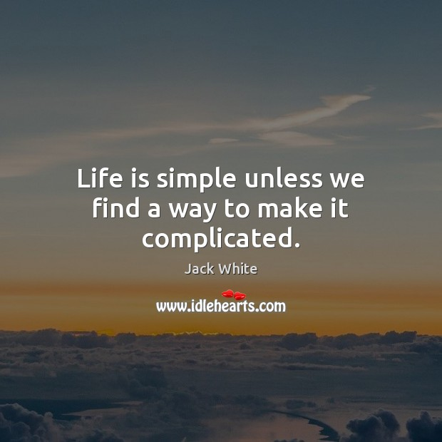 Life is simple unless we find a way to make it complicated. Jack White Picture Quote