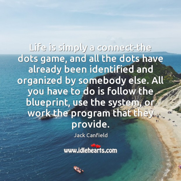 Life is simply a connect-the dots game, and all the dots have Jack Canfield Picture Quote