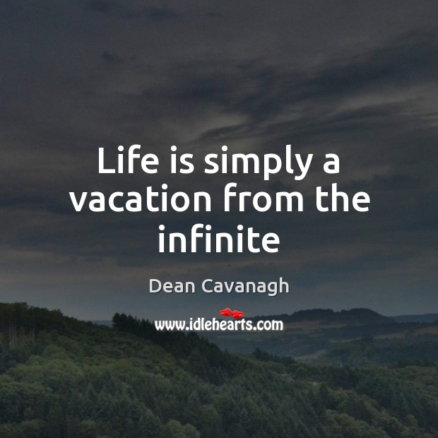 Life is simply a vacation from the infinite Dean Cavanagh Picture Quote