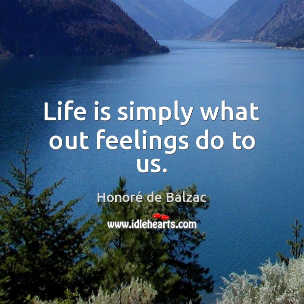 Image, Life is simply what out feelings do to us.