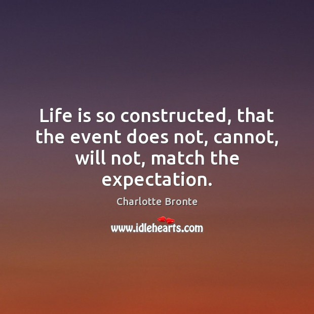 Life is so constructed, that the event does not, cannot, will not, match the expectation. Charlotte Bronte Picture Quote
