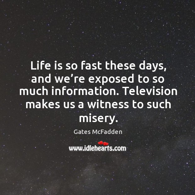Life is so fast these days, and we're exposed to so much information. Television makes us a witness to such misery. Image
