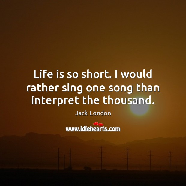 Life is so short. I would rather sing one song than interpret the thousand. Image