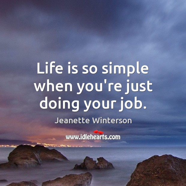 Life is so simple when you're just doing your job. Jeanette Winterson Picture Quote