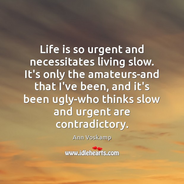 Image, Life is so urgent and necessitates living slow. It's only the amateurs-and