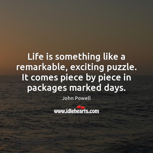 Life is something like a remarkable, exciting puzzle. It comes piece by John Powell Picture Quote