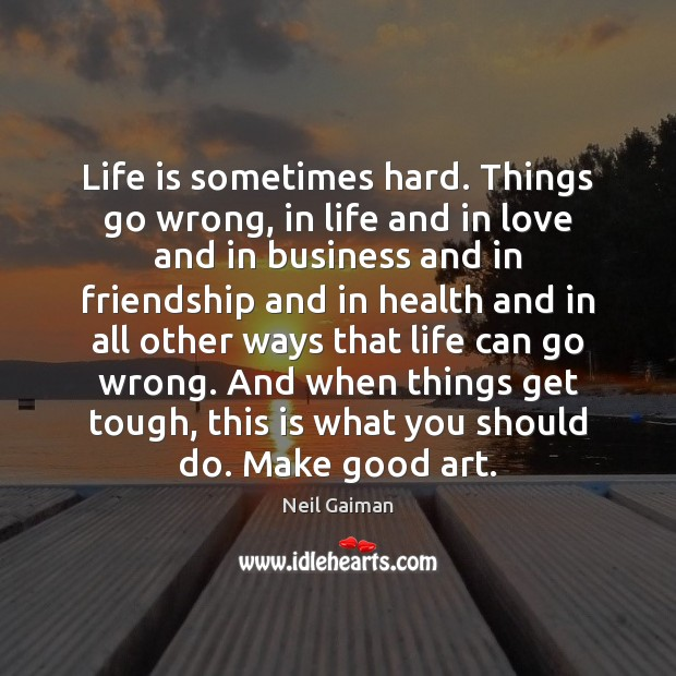 Life is sometimes hard. Things go wrong, in life and in love Neil Gaiman Picture Quote