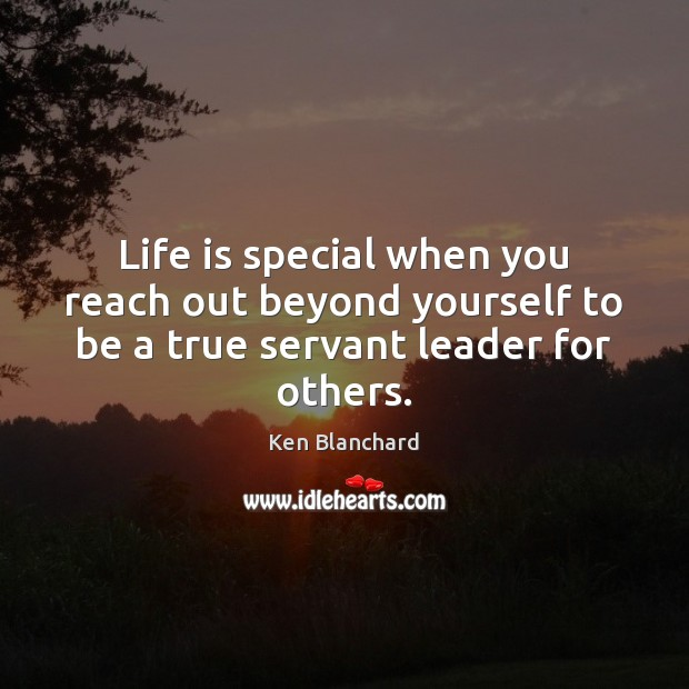 Image, Life is special when you reach out beyond yourself to be a true servant leader for others.