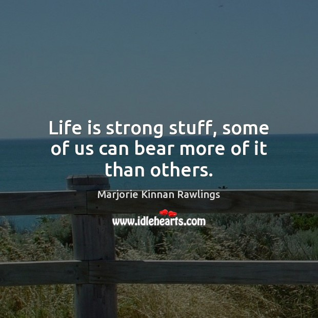 Life is strong stuff, some of us can bear more of it than others. Marjorie Kinnan Rawlings Picture Quote