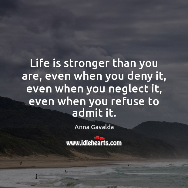Image, Life is stronger than you are, even when you deny it, even