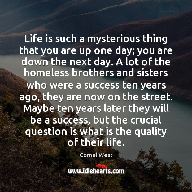 Life is such a mysterious thing that you are up one day; Image
