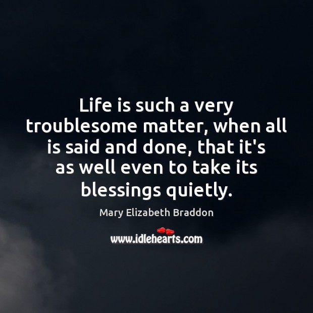 Life is such a very troublesome matter, when all is said and Mary Elizabeth Braddon Picture Quote
