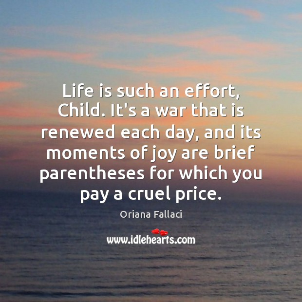 Life is such an effort, Child. It's a war that is renewed Oriana Fallaci Picture Quote