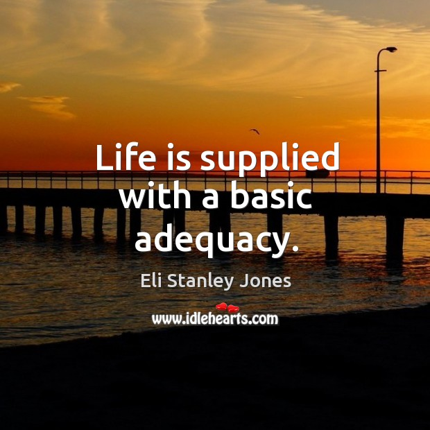 Life is supplied with a basic adequacy. Eli Stanley Jones Picture Quote
