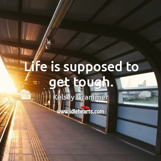 Life is supposed to get tough. Image