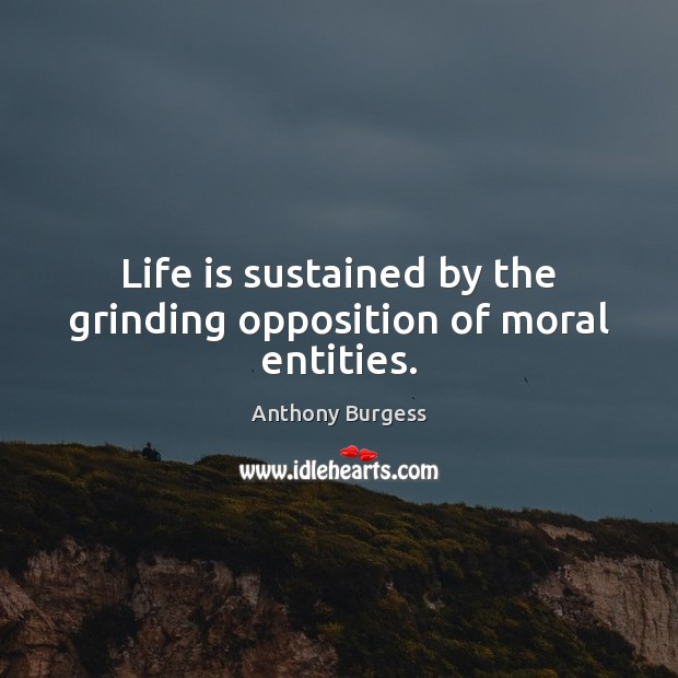 Image, Life is sustained by the grinding opposition of moral entities.