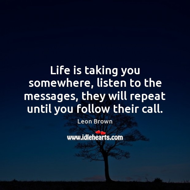 Life is taking you somewhere, listen to the messages, they will repeat Image